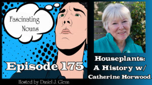 Ep. 175:  Houseplants – A History