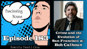 Ep. 183:  Crime and the Evolution of San Fransisco